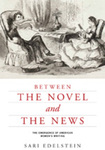 Between the Novel and the News: The Emergence of American Women's Writing by Sari Edelstein