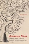 American Blood: The Ends of the Family in American Literature, 1850-1900 by Holly Jackson