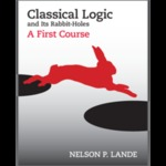 Classical Logic and Its Rabbit-Holes: A First Course by Nelson P. Lande