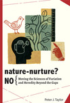 Nature-Nurture? No.: Moving the Sciences of Variation and Heredity Beyond the Gaps by Peter J. Taylor